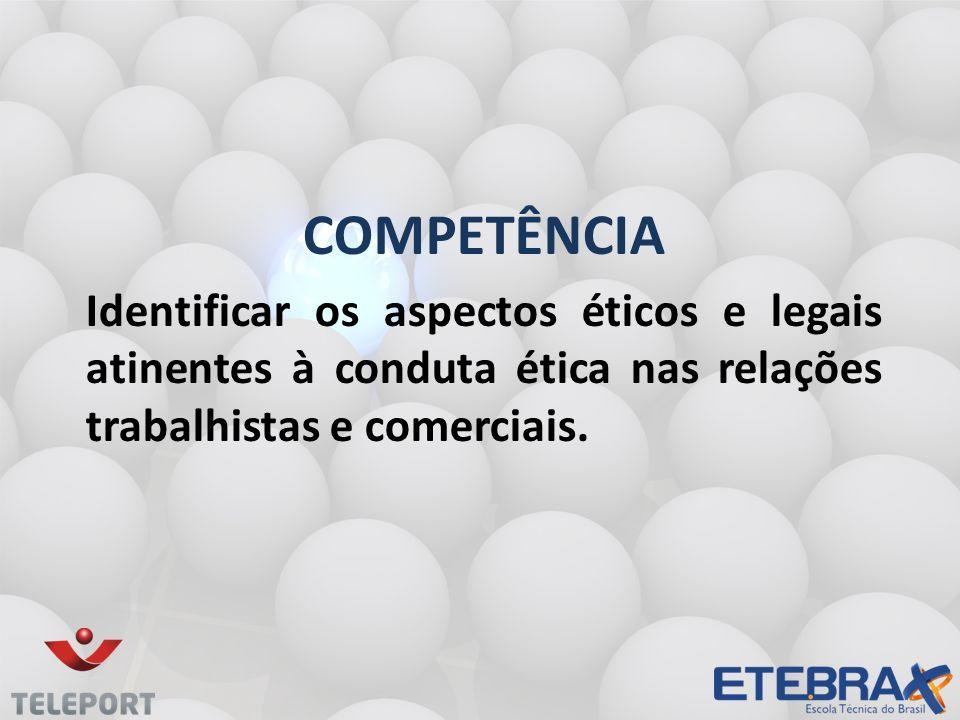 COMPETÊNCIA Identificar os aspectos éticos e legais atinentes à conduta ética nas relações trabalhistas e comerciais.
