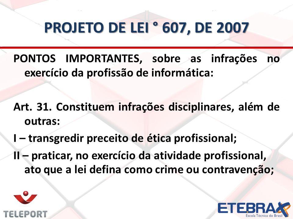 PROJETO DE LEI ° 607, DE 2007 PONTOS IMPORTANTES, sobre as infrações no exercício da profissão de informática: Art. 31. Constituem infrações disciplin