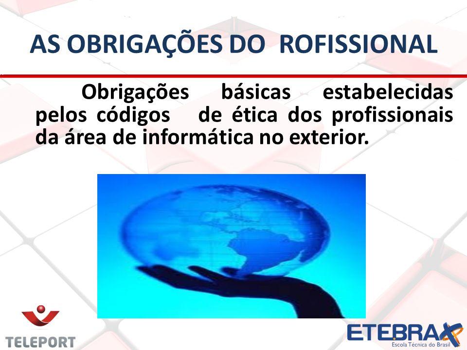 AS OBRIGAÇÕES DO ROFISSIONAL Obrigações básicas estabelecidas pelos códigos de ética dos profissionais da área de informática no exterior.