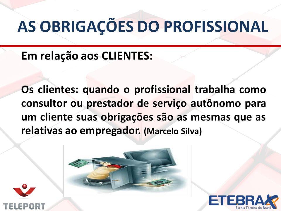 AS OBRIGAÇÕES DO PROFISSIONAL Em relação aos CLIENTES: Os clientes: quando o profissional trabalha como consultor ou prestador de serviço autônomo par