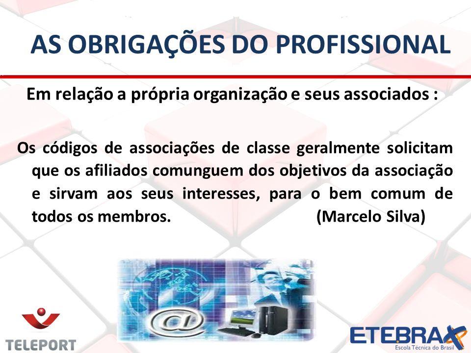 AS OBRIGAÇÕES DO PROFISSIONAL Em relação a própria organização e seus associados : Os códigos de associações de classe geralmente solicitam que os afi