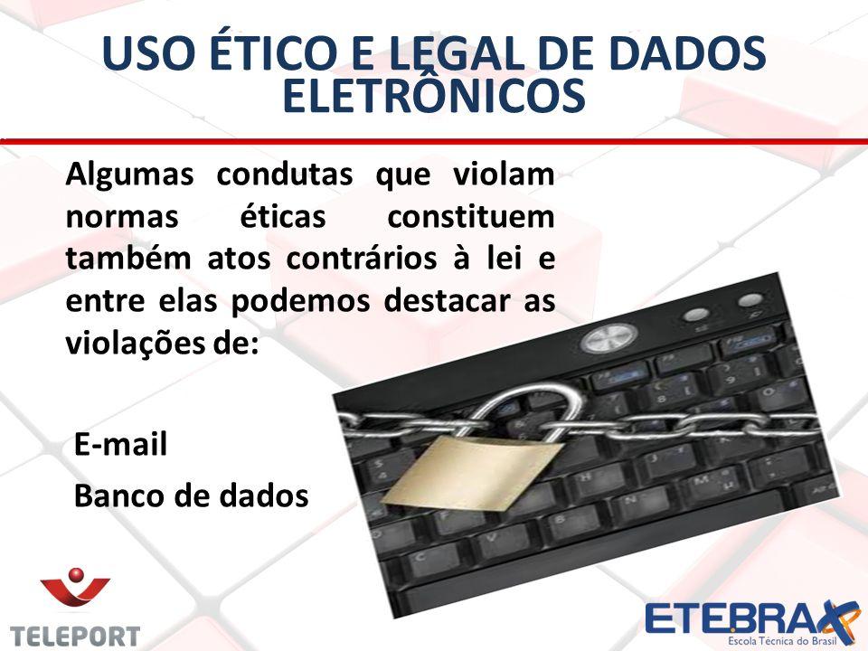 USO ÉTICO E LEGAL DE DADOS ELETRÔNICOS Algumas condutas que violam normas éticas constituem também atos contrários à lei e entre elas podemos destacar