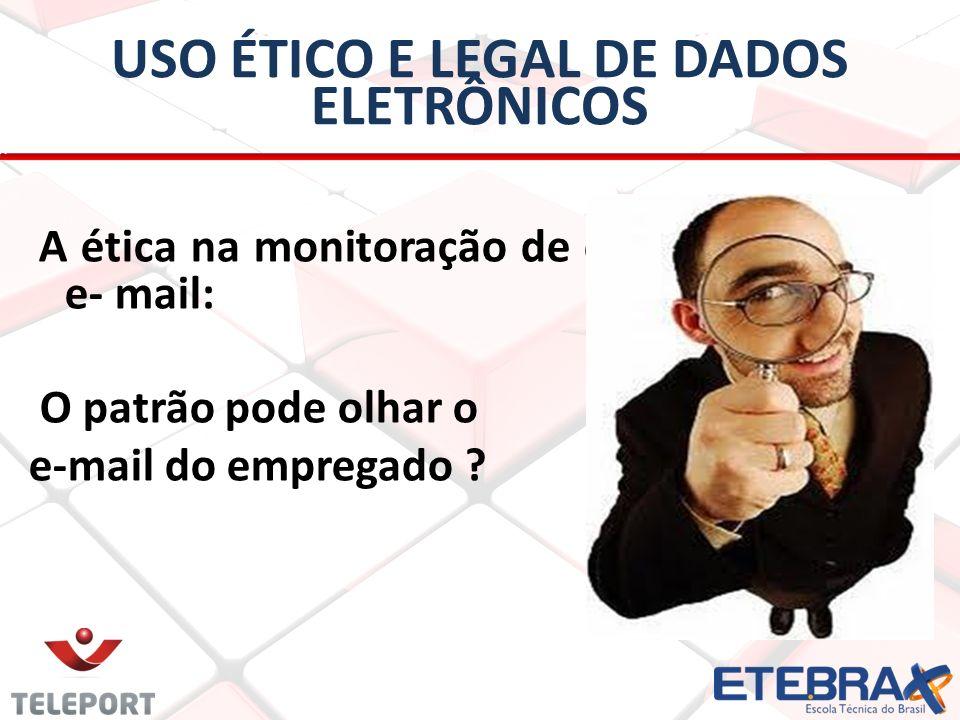 USO ÉTICO E LEGAL DE DADOS ELETRÔNICOS A ética na monitoração de e- e- mail: O patrão pode olhar o e-mail do empregado ?