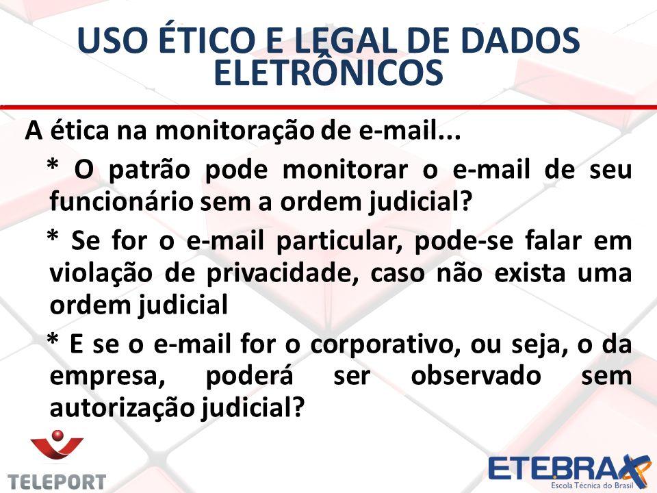USO ÉTICO E LEGAL DE DADOS ELETRÔNICOS A ética na monitoração de e-mail... * O patrão pode monitorar o e-mail de seu funcionário sem a ordem judicial?