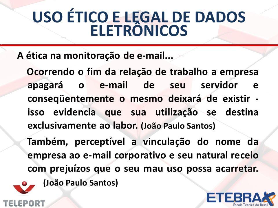 USO ÉTICO E LEGAL DE DADOS ELETRÔNICOS A ética na monitoração de e-mail... Ocorrendo o fim da relação de trabalho a empresa apagará o e-mail de seu se