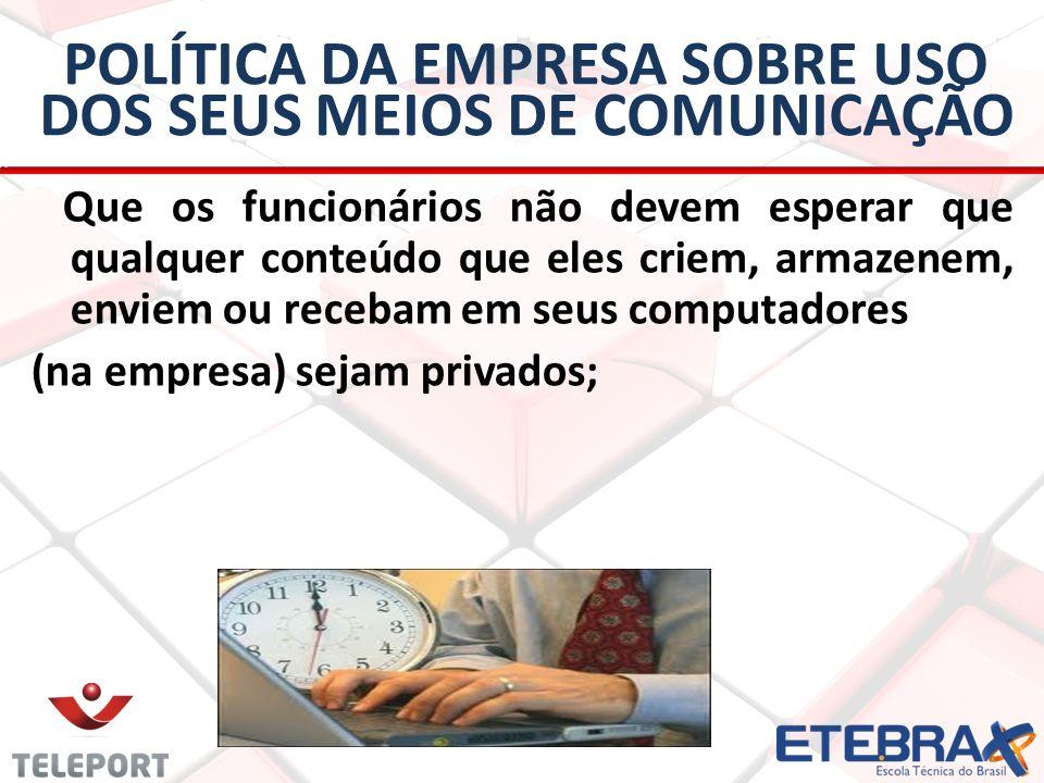 POLÍTICA DA EMPRESA SOBRE USO DOS SEUS MEIOS DE COMUNICAÇÃO Que os funcionários não devem esperar que qualquer conteúdo que eles criem, armazenem, env