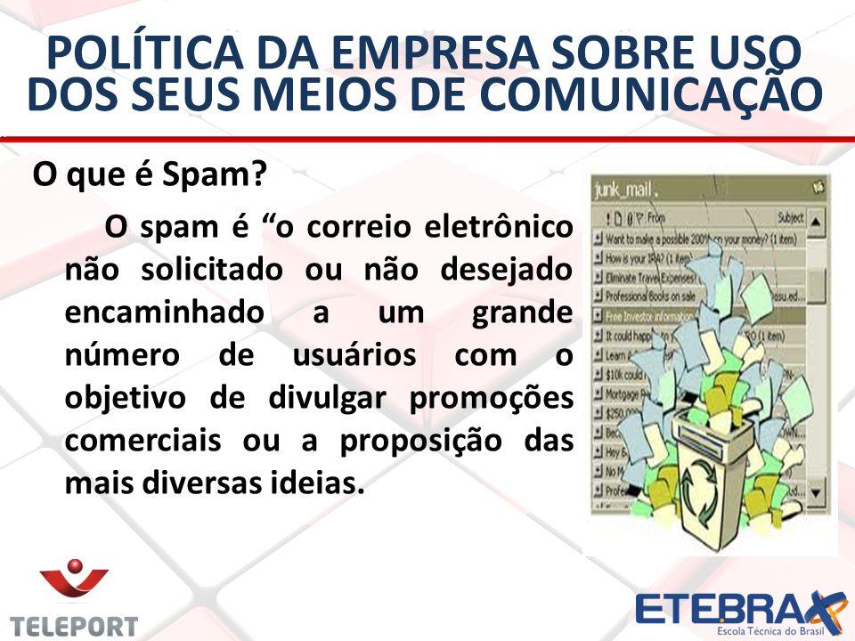 POLÍTICA DA EMPRESA SOBRE USO DOS SEUS MEIOS DE COMUNICAÇÃO O que é Spam? O spam é o correio eletrônico não solicitado ou não desejado encaminhado a u
