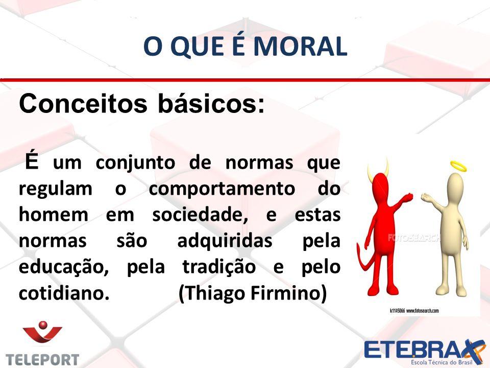 O QUE É MORAL Conceitos básicos: É um conjunto de normas que regulam o comportamento do homem em sociedade, e estas normas são adquiridas pela educaçã