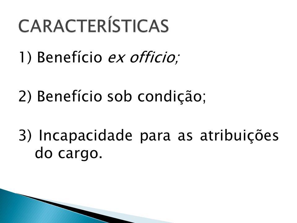 1) Benefício ex officio; 2) Benefício sob condição; 3) Incapacidade para as atribuições do cargo.