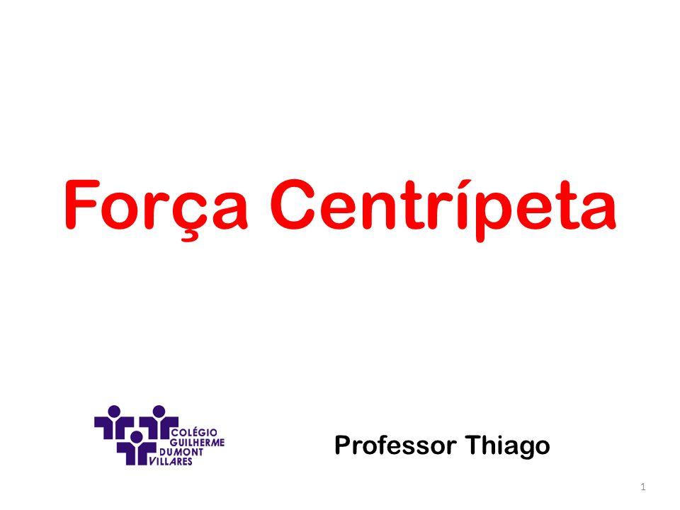 Força Centrípeta 1 Professor Thiago