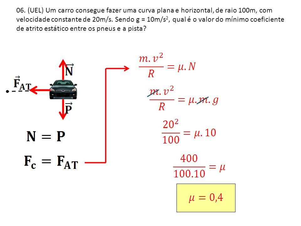 06. (UEL) Um carro consegue fazer uma curva plana e horizontal, de raio 100m, com velocidade constante de 20m/s. Sendo g = 10m/s 2, qual é o valor do
