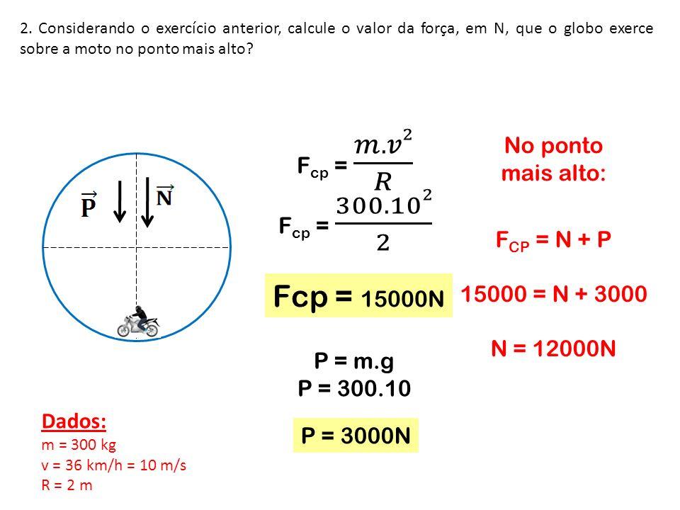 2. Considerando o exercício anterior, calcule o valor da força, em N, que o globo exerce sobre a moto no ponto mais alto? No ponto mais alto: F CP = N