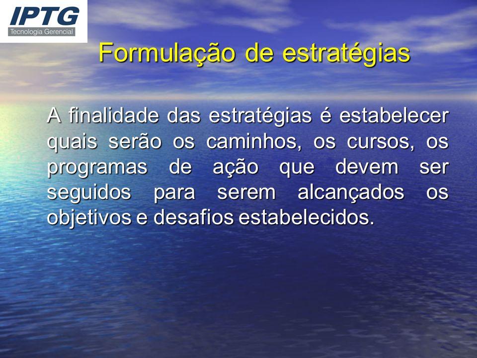 Formulação de estratégias A finalidade das estratégias é estabelecer quais serão os caminhos, os cursos, os programas de ação que devem ser seguidos p