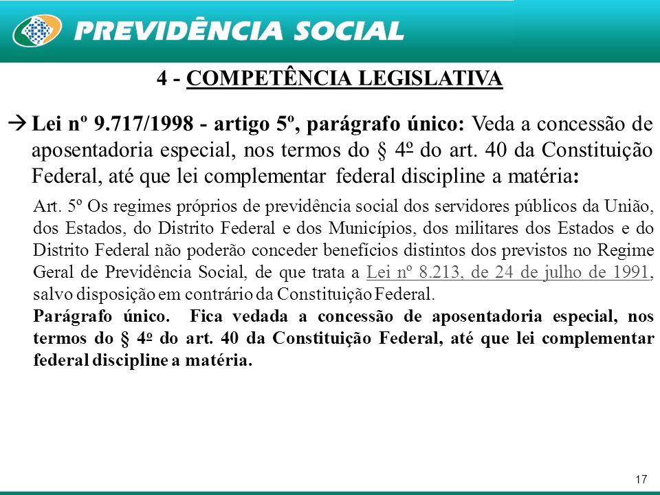 17 4 - COMPETÊNCIA LEGISLATIVA Lei nº 9.717/1998 - artigo 5º, parágrafo único: Veda a concessão de aposentadoria especial, nos termos do § 4º do art.