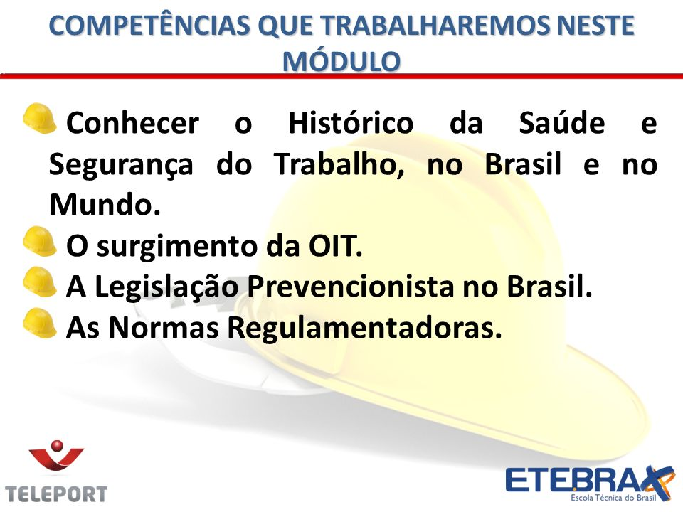 Conhecer o Histórico da Saúde e Segurança do Trabalho, no Brasil e no Mundo. O surgimento da OIT. A Legislação Prevencionista no Brasil. As Normas Reg