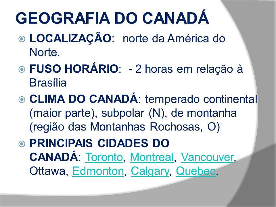GEOGRAFIA DO CANADÁ LOCALIZAÇÃO: norte da América do Norte. FUSO HORÁRIO: - 2 horas em relação à Brasília CLIMA DO CANADÁ: temperado continental (maio