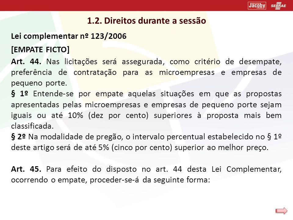 1.2. Direitos durante a sessão Lei complementar nº 123/2006 [EMPATE FICTO] Art. 44. Nas licitações será assegurada, como critério de desempate, prefer