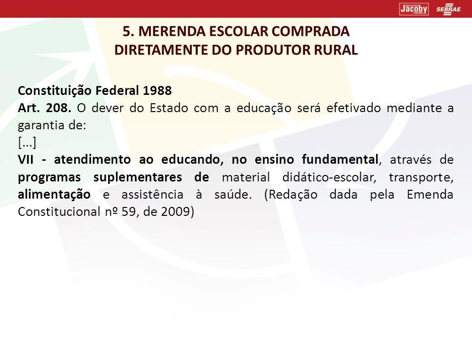 5. MERENDA ESCOLAR COMPRADA DIRETAMENTE DO PRODUTOR RURAL Constituição Federal 1988 Art. 208. O dever do Estado com a educação será efetivado mediante