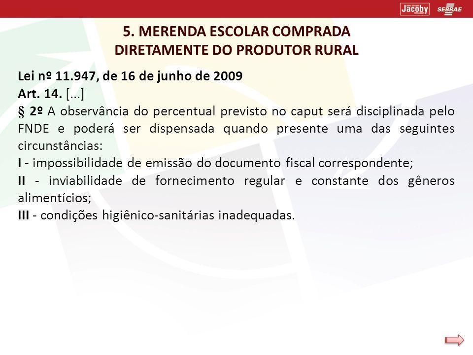 5. MERENDA ESCOLAR COMPRADA DIRETAMENTE DO PRODUTOR RURAL Lei nº 11.947, de 16 de junho de 2009 Art. 14. [...] § 2º A observância do percentual previs