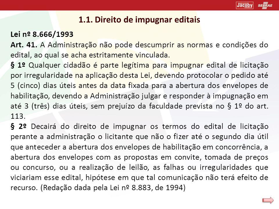 1.1. Direito de impugnar editais Lei nº 8.666/1993 Art. 41. A Administração não pode descumprir as normas e condições do edital, ao qual se acha estri