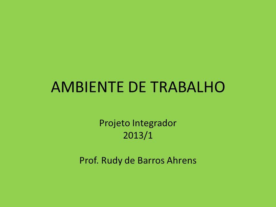 AMBIENTE DE TRABALHO Projeto Integrador 2013/1 Prof. Rudy de Barros Ahrens