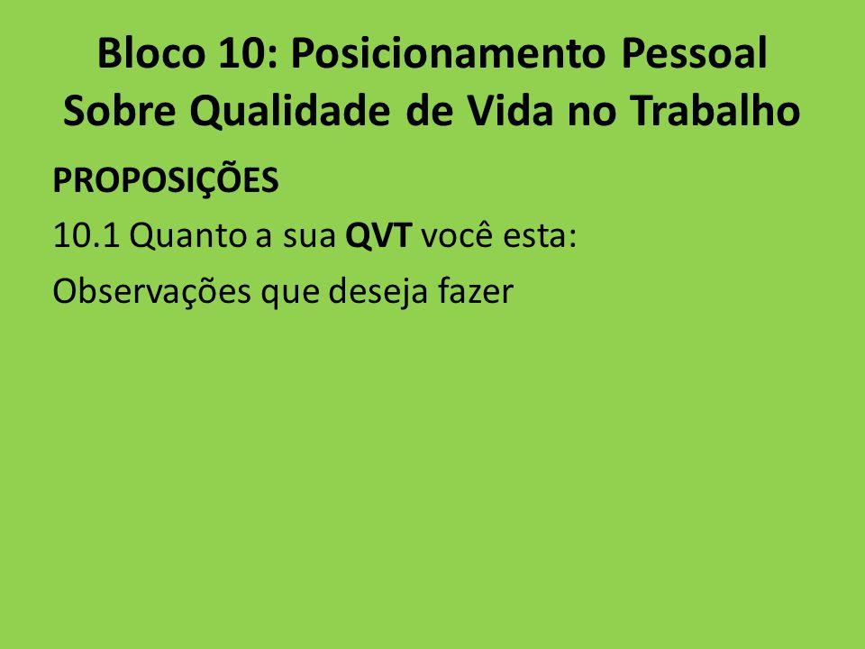 Bloco 10: Posicionamento Pessoal Sobre Qualidade de Vida no Trabalho PROPOSIÇÕES 10.1 Quanto a sua QVT você esta: Observações que deseja fazer