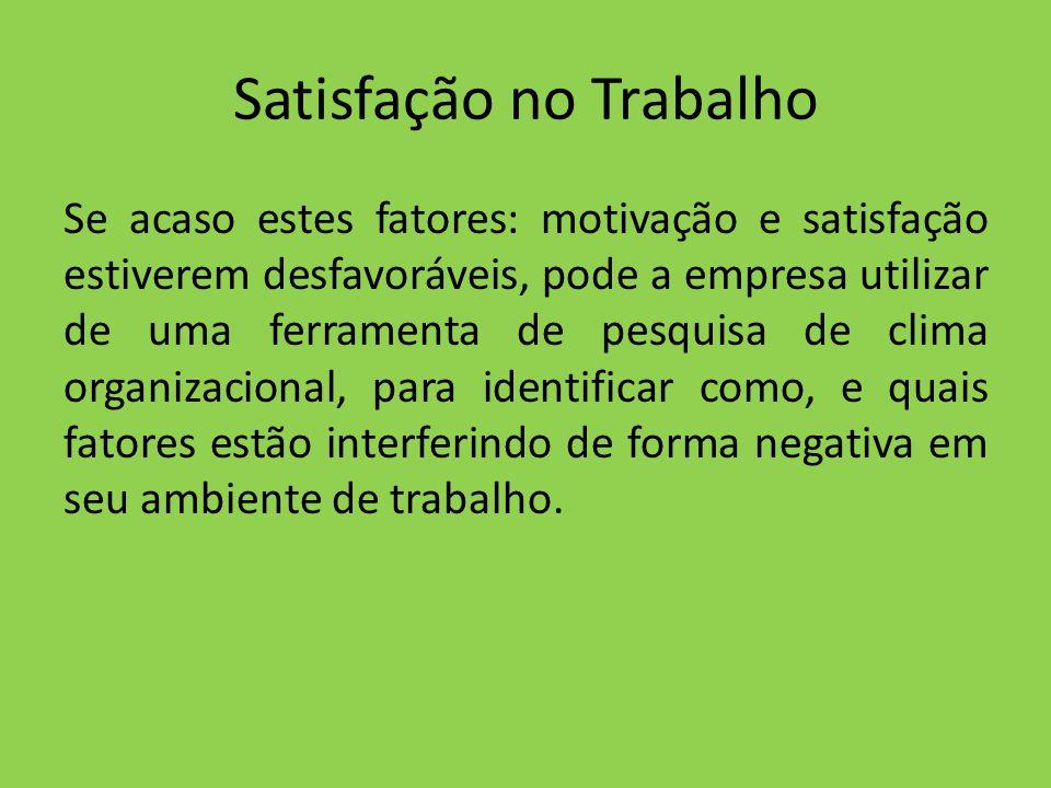 Satisfação no Trabalho Se acaso estes fatores: motivação e satisfação estiverem desfavoráveis, pode a empresa utilizar de uma ferramenta de pesquisa d