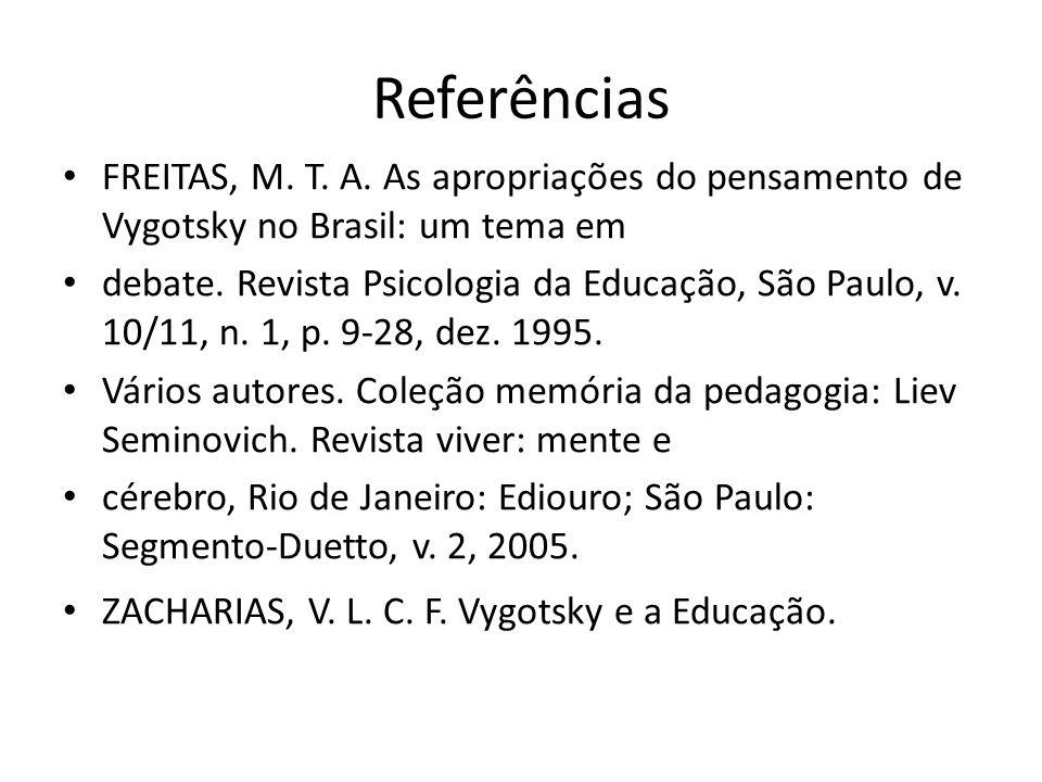 Referências FREITAS, M. T. A. As apropriações do pensamento de Vygotsky no Brasil: um tema em debate. Revista Psicologia da Educação, São Paulo, v. 10