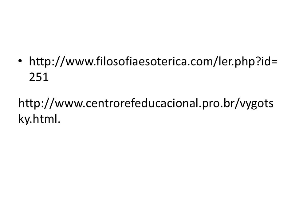 http://www.filosofiaesoterica.com/ler.php?id= 251 http://www.centrorefeducacional.pro.br/vygots ky.html.