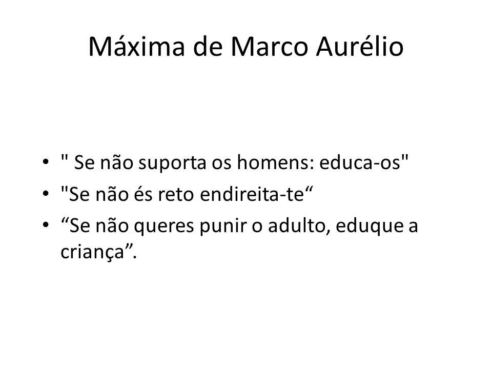Máxima de Marco Aurélio Se não suporta os homens: educa-os Se não és reto endireita-te Se não queres punir o adulto, eduque a criança.