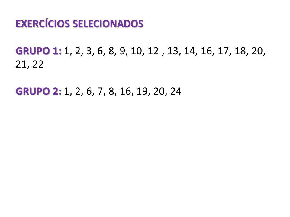 EXERCÍCIOS SELECIONADOS GRUPO 1: GRUPO 1: 1, 2, 3, 6, 8, 9, 10, 12, 13, 14, 16, 17, 18, 20, 21, 22 GRUPO 2: GRUPO 2: 1, 2, 6, 7, 8, 16, 19, 20, 24