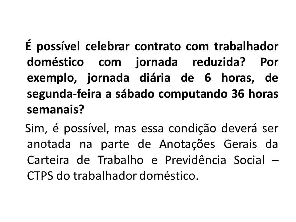 É possível celebrar contrato com trabalhador doméstico com jornada reduzida.