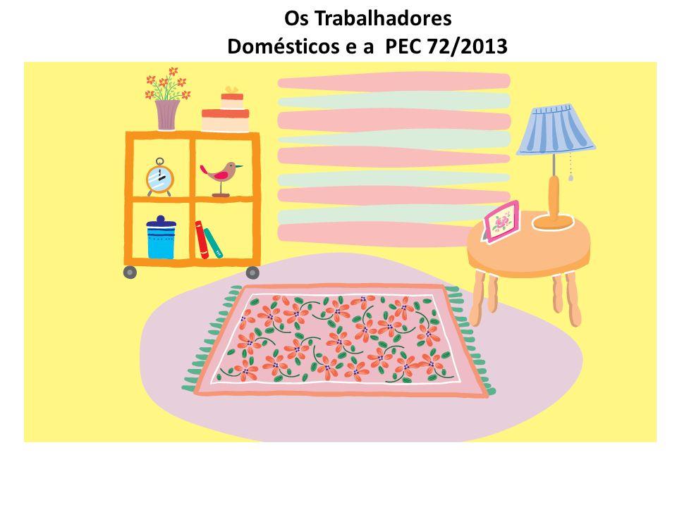 Os Trabalhadores Domésticos e a PEC 72 Início da vigência 03/04/2013