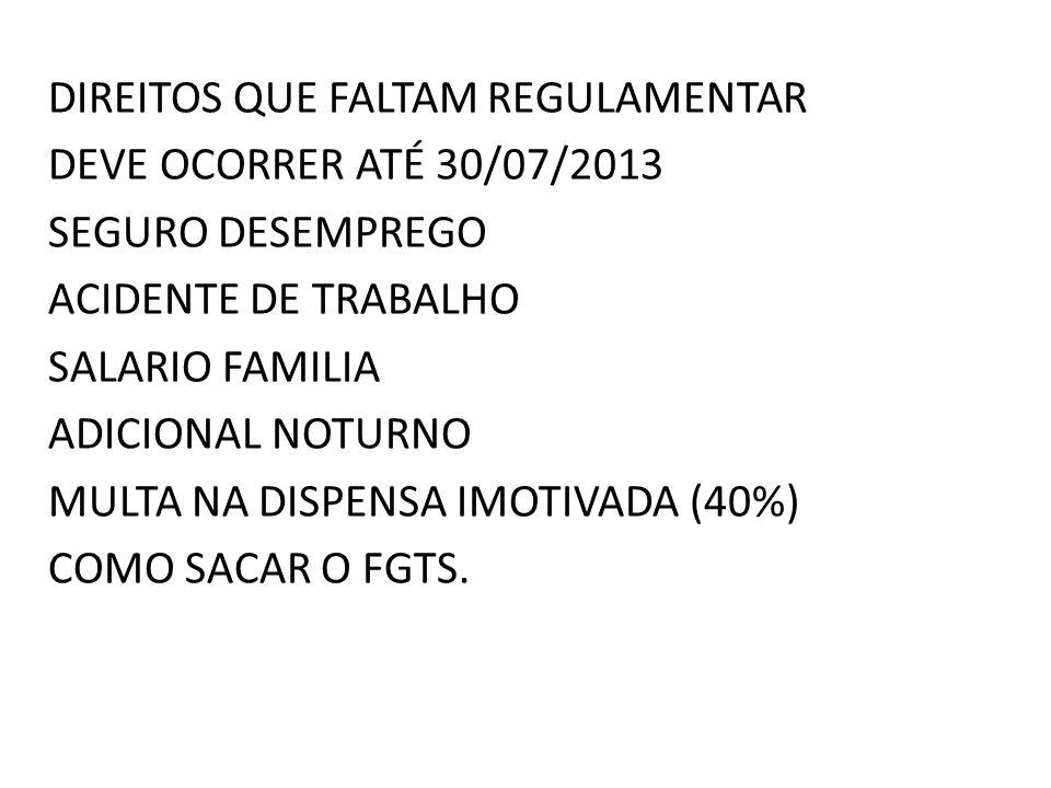DIREITOS QUE FALTAM REGULAMENTAR DEVE OCORRER ATÉ 30/07/2013 SEGURO DESEMPREGO ACIDENTE DE TRABALHO SALARIO FAMILIA ADICIONAL NOTURNO MULTA NA DISPENSA IMOTIVADA (40%) COMO SACAR O FGTS.