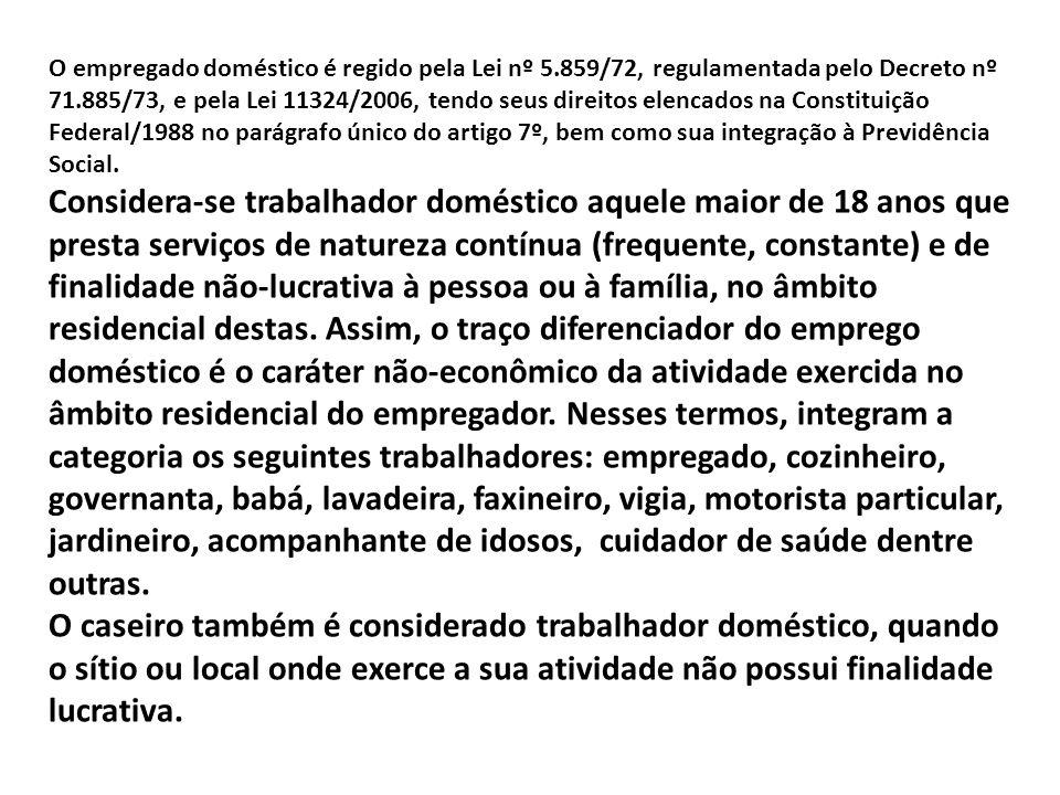 O empregado doméstico é regido pela Lei nº 5.859/72, regulamentada pelo Decreto nº 71.885/73, e pela Lei 11324/2006, tendo seus direitos elencados na Constituição Federal/1988 no parágrafo único do artigo 7º, bem como sua integração à Previdência Social.