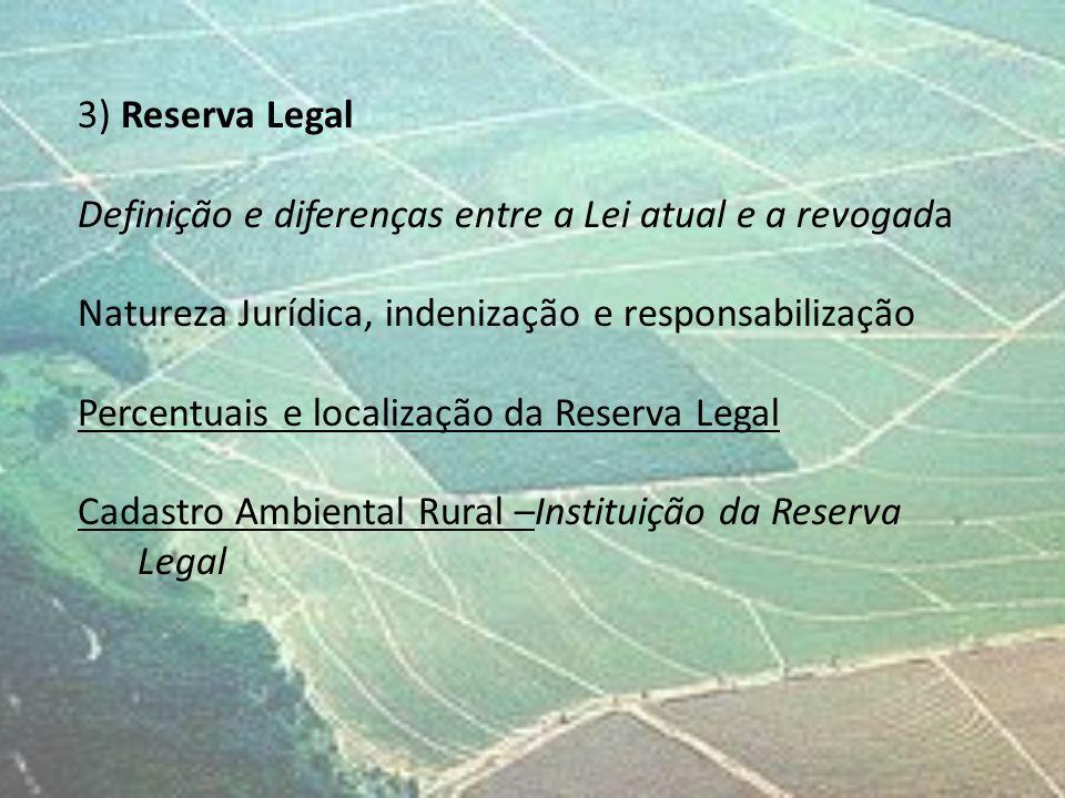 3) Reserva Legal Definição e diferenças entre a Lei atual e a revogada Natureza Jurídica, indenização e responsabilização Percentuais e localização da