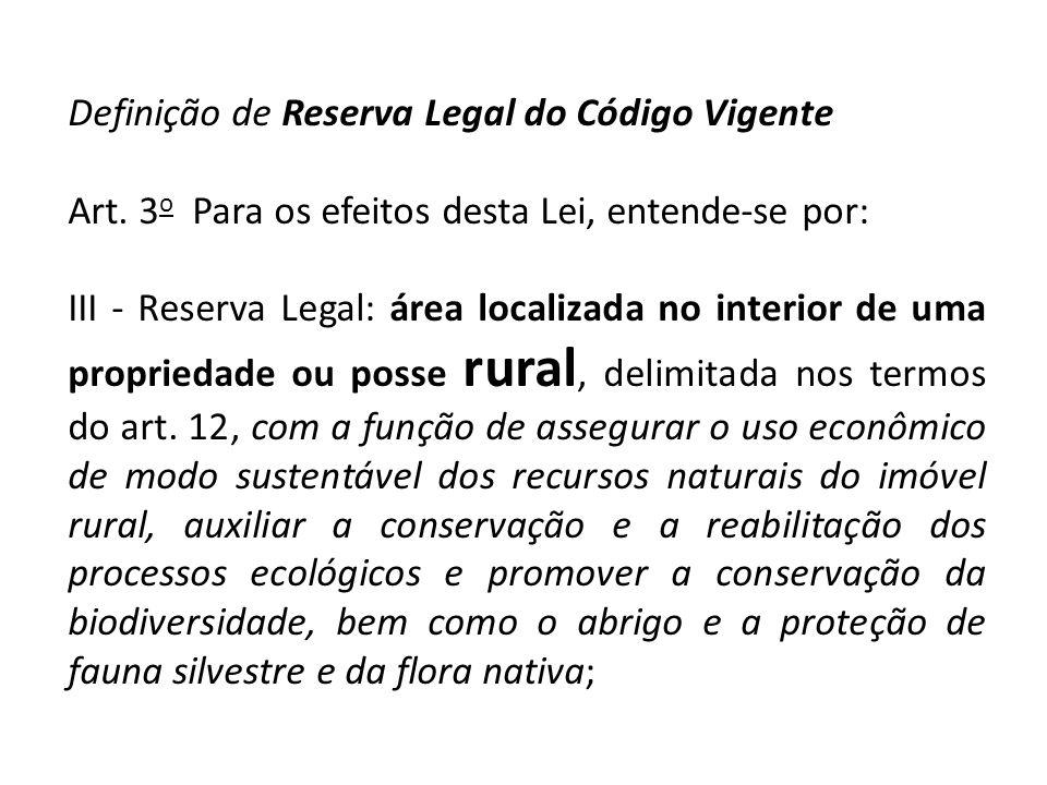 Definição de Reserva Legal do Código Vigente Art. 3 o Para os efeitos desta Lei, entende-se por: III - Reserva Legal: área localizada no interior de u