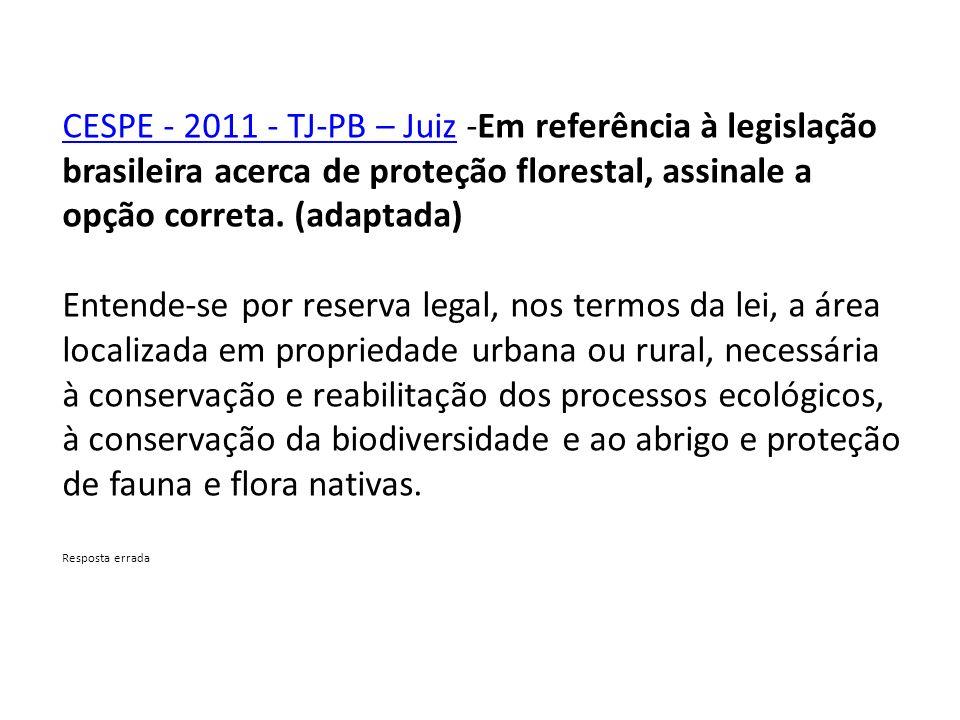 CESPE - 2011 - TJ-PB – JuizCESPE - 2011 - TJ-PB – Juiz -Em referência à legislação brasileira acerca de proteção florestal, assinale a opção correta.