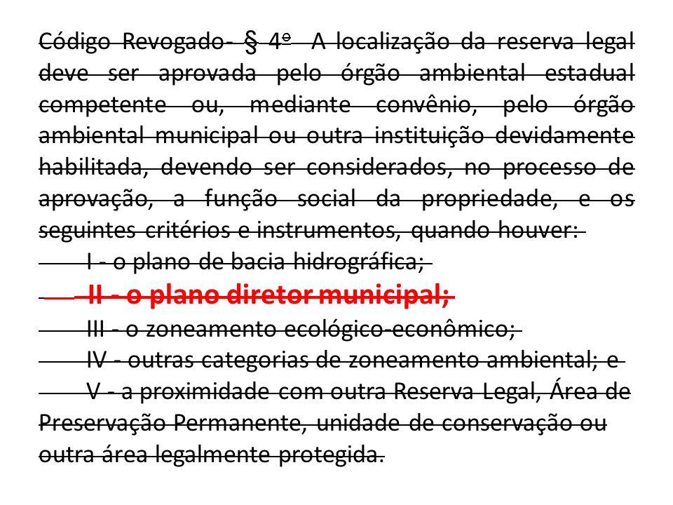 Código Revogado- § 4 o A localização da reserva legal deve ser aprovada pelo órgão ambiental estadual competente ou, mediante convênio, pelo órgão amb