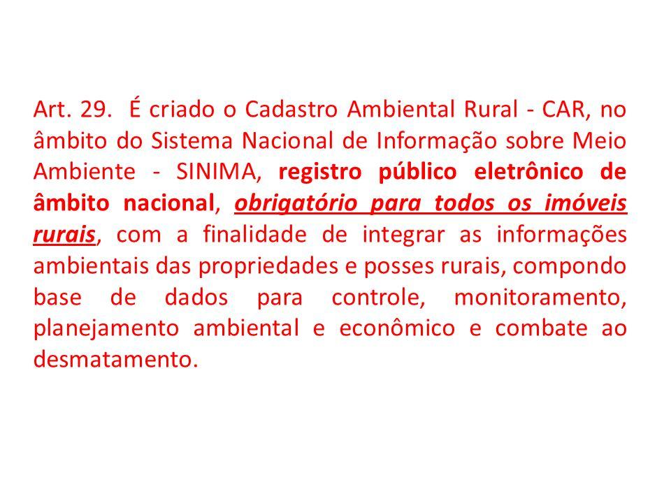 Art. 29. É criado o Cadastro Ambiental Rural - CAR, no âmbito do Sistema Nacional de Informação sobre Meio Ambiente - SINIMA, registro público eletrôn