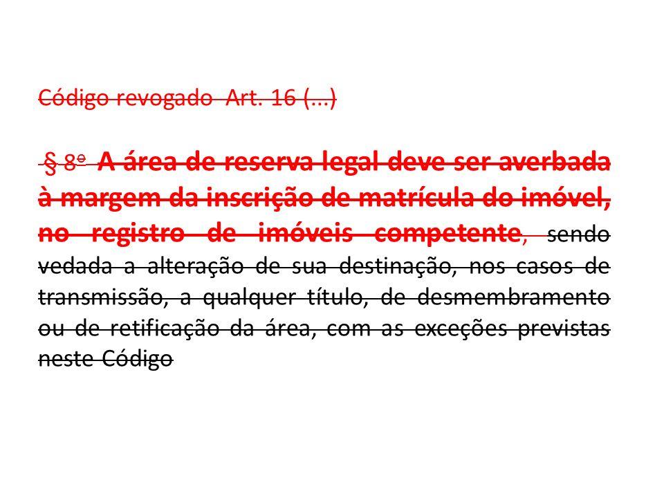 Código revogado Art. 16 (...) § 8 o A área de reserva legal deve ser averbada à margem da inscrição de matrícula do imóvel, no registro de imóveis com