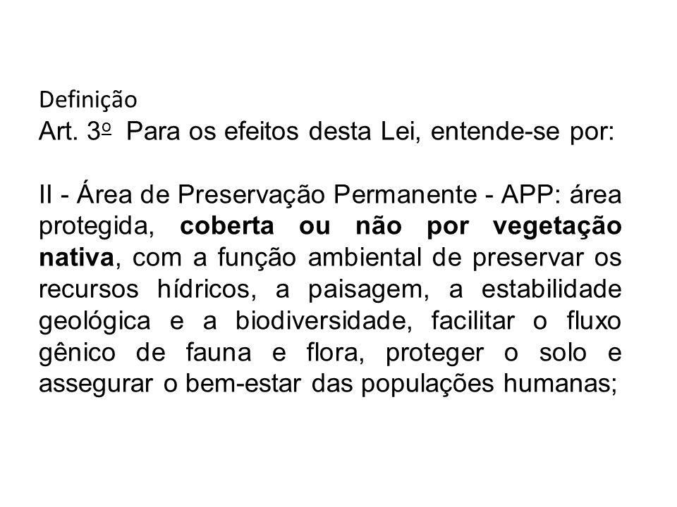 Definição Art. 3 o Para os efeitos desta Lei, entende-se por: II - Área de Preservação Permanente - APP: área protegida, coberta ou não por vegetação