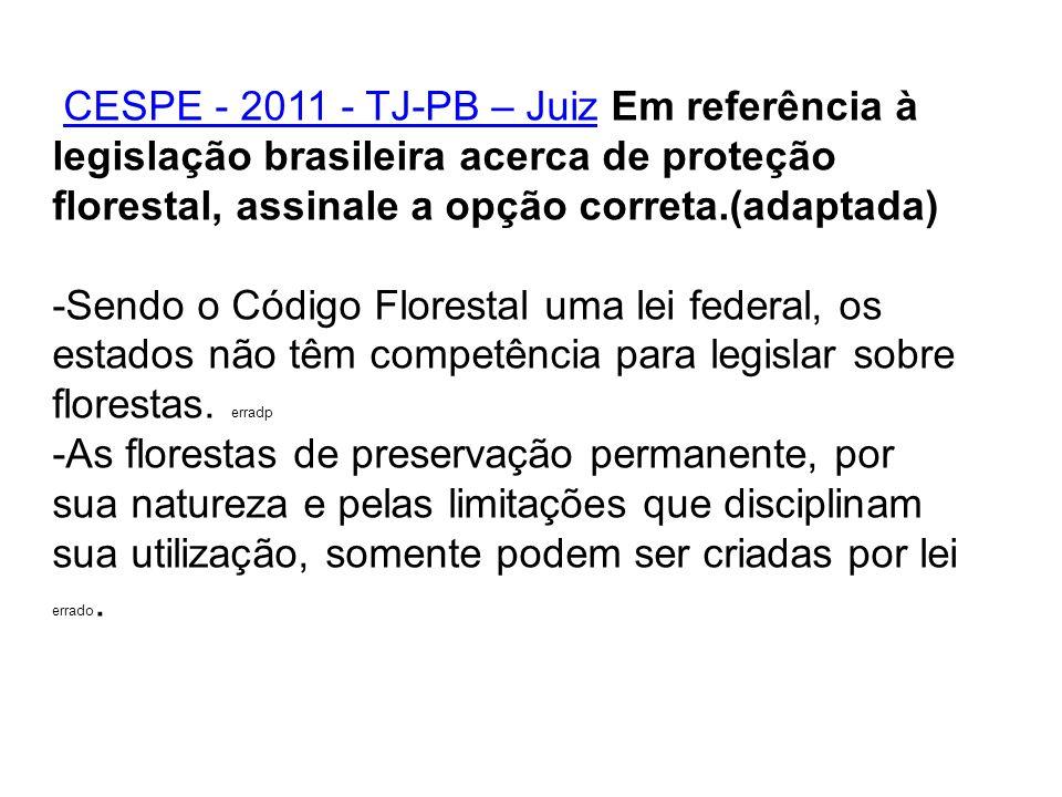 CESPE - 2011 - TJ-PB – Juiz Em referência à legislação brasileira acerca de proteção florestal, assinale a opção correta.(adaptada)CESPE - 2011 - TJ-P