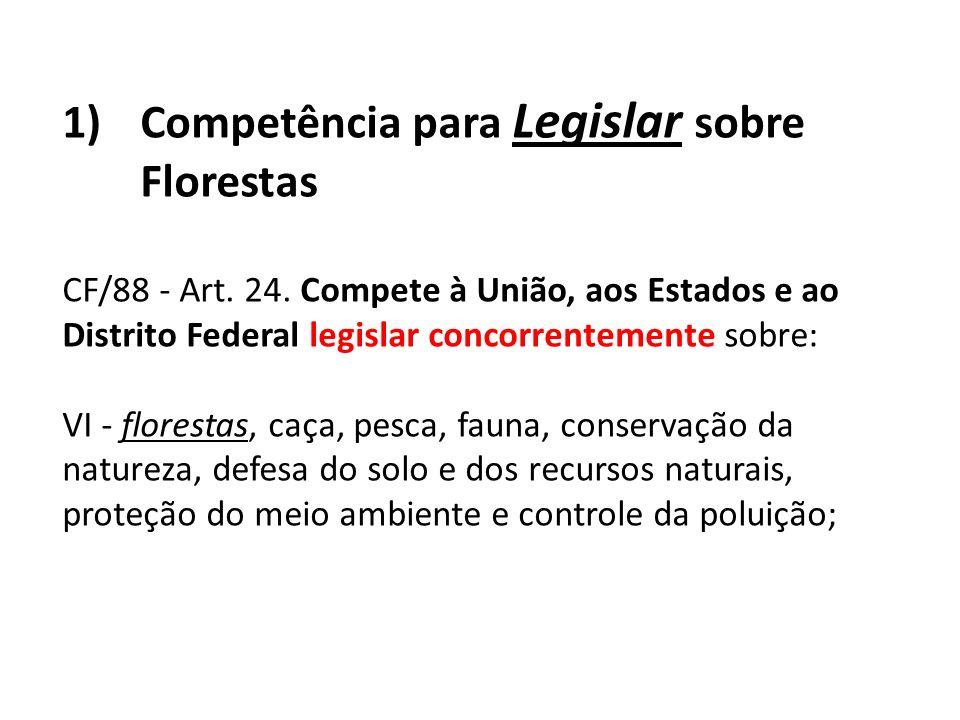 1)Competência para Legislar sobre Florestas CF/88 - Art. 24. Compete à União, aos Estados e ao Distrito Federal legislar concorrentemente sobre: VI -