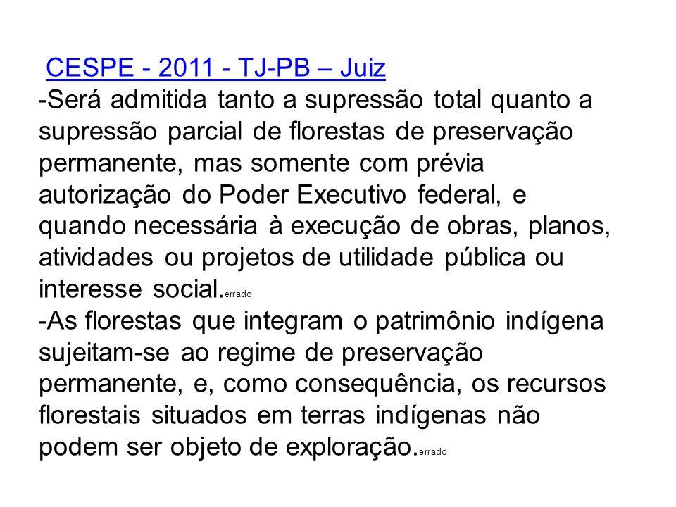 CESPE - 2011 - TJ-PB – Juiz -Será admitida tanto a supressão total quanto a supressão parcial de florestas de preservação permanente, mas somente com