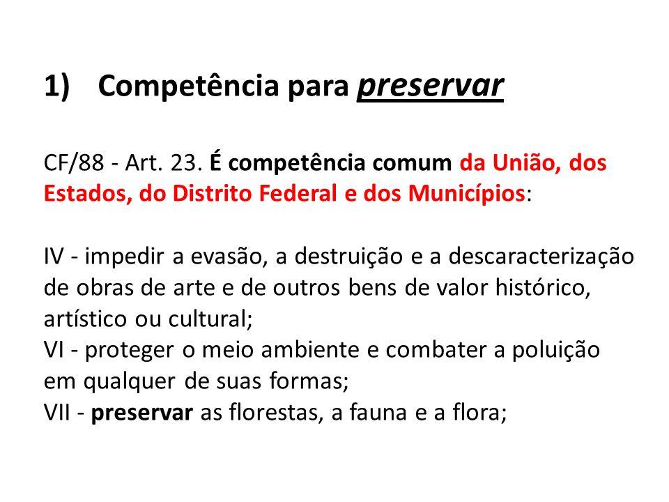 1)Competência para preservar CF/88 - Art. 23. É competência comum da União, dos Estados, do Distrito Federal e dos Municípios: IV - impedir a evasão,