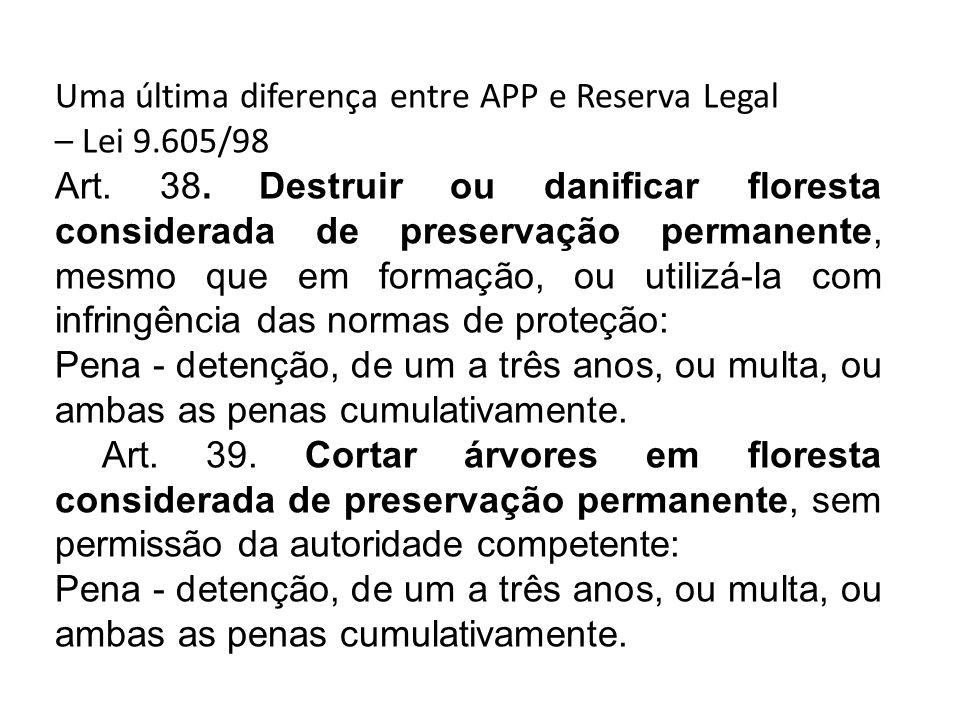 Uma última diferença entre APP e Reserva Legal – Lei 9.605/98 Art. 38. Destruir ou danificar floresta considerada de preservação permanente, mesmo que