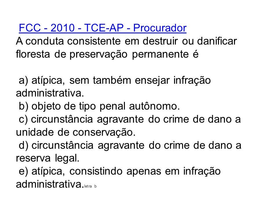 FCC - 2010 - TCE-AP - Procurador A conduta consistente em destruir ou danificar floresta de preservação permanente é a) atípica, sem também ensejar in