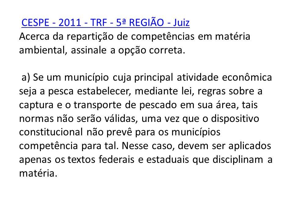 CESPE - 2011 - TRF - 5ª REGIÃO - Juiz Acerca da repartição de competências em matéria ambiental, assinale a opção correta. a) Se um município cuja pri