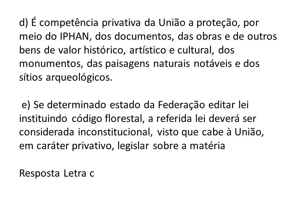 d) É competência privativa da União a proteção, por meio do IPHAN, dos documentos, das obras e de outros bens de valor histórico, artístico e cultural
